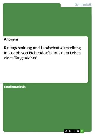 Raumgestaltung und Landschaftsdarstellung in Joseph von Eichendorffs 'Aus dem Leben eines Taugenichts' - Anonym
