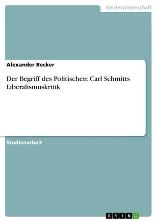 Der Begriff des Politischen: Carl Schmitts Liberalismuskritik - Alexander Becker