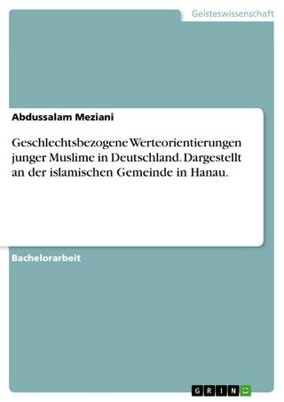 Geschlechtsbezogene Werteorientierungen junger Muslime in Deutschland. Dargestellt an der islamischen Gemeinde in Hanau. - Abdussalam Meziani