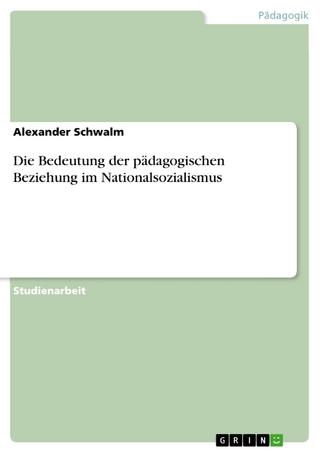 Die Bedeutung der pädagogischen Beziehung im Nationalsozialismus - Alexander Schwalm