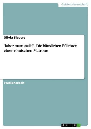 'labor matronalis' - Die häuslichen Pflichten einer römischen Matrone - Olivia Sievers
