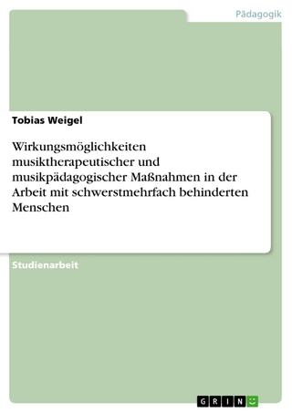Wirkungsmöglichkeiten musiktherapeutischer und musikpädagogischer Maßnahmen in der Arbeit mit schwerstmehrfach behinderten Menschen - Tobias Weigel