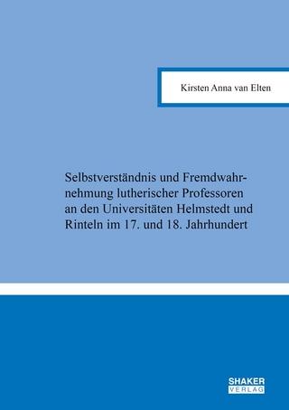 Selbstverständnis und Fremdwahrnehmung lutherischer Professoren an den Universitäten Helmstedt und Rinteln im 17. und 18. Jahrhundert - Kirsten Anna van Elten