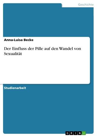 Der Einfluss der Pille auf den Wandel von Sexualität - Anna-Luisa Becke