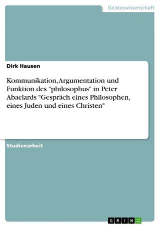 Kommunikation, Argumentation und Funktion des 'philosophus' in Peter Abaelards 'Gespräch eines Philosophen, eines Juden und eines Christen' - Dirk Hausen