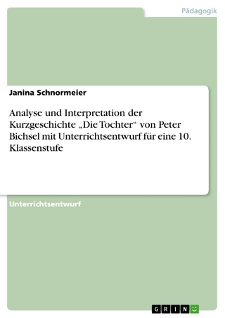 Analyse und Interpretation der Kurzgeschichte 'Die Tochter' von Peter Bichsel mit Unterrichtsentwurf für eine 10. Klassenstufe - Janina Schnormeier