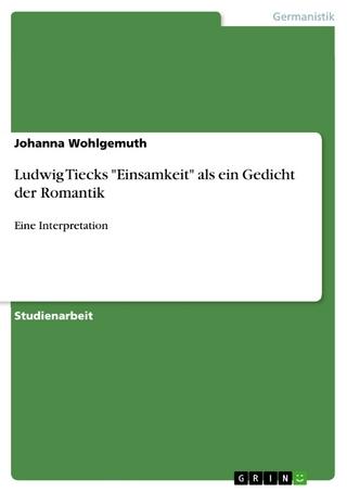 Ludwig Tiecks 'Einsamkeit' als ein Gedicht der Romantik - Johanna Wohlgemuth