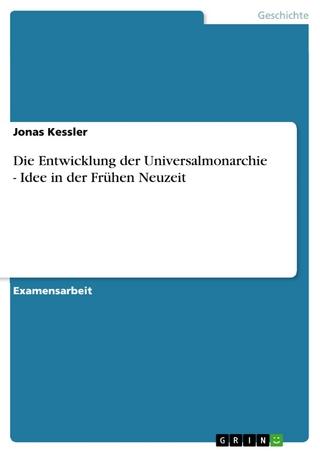 Die Entwicklung der Universalmonarchie - Idee in der Frühen Neuzeit - Jonas Kessler