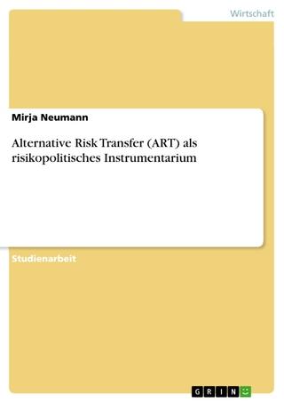 Alternative Risk Transfer (ART) als risikopolitisches Instrumentarium - Mirja Neumann