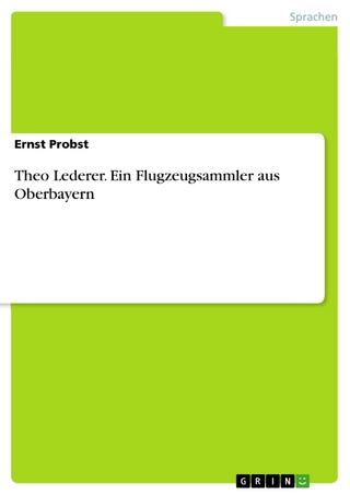 Theo Lederer. Ein Flugzeugsammler aus Oberbayern - Ernst Probst