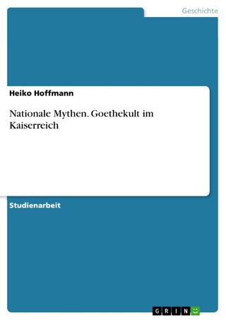 Nationale Mythen. Goethekult im Kaiserreich - Heiko Hoffmann