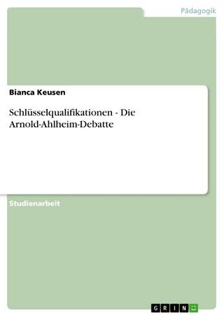 Schlüsselqualifikationen - Die Arnold-Ahlheim-Debatte - Bianca Keusen