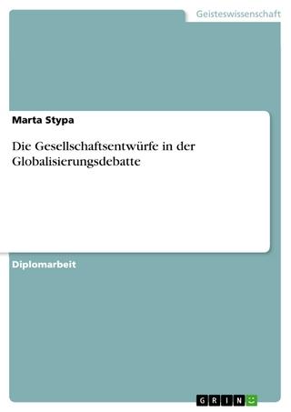 Die Gesellschaftsentwürfe in der Globalisierungsdebatte - Marta Stypa