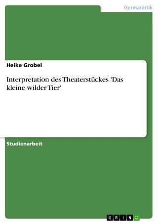 Interpretation des Theaterstückes 'Das kleine wilder Tier' - Heike Grobel