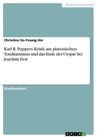 Karl R. Poppers Kritik am platonischen Totalitarismus und das Ende der Utopie bei Joachim Fest - Christine So-Young Um