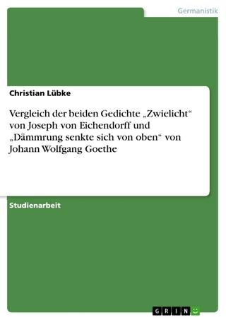 Vergleich der beiden Gedichte 'Zwielicht' von Joseph von Eichendorff und 'Dämmrung senkte sich von oben' von Johann Wolfgang Goethe - Christian Lübke