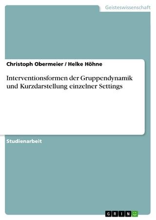 Interventionsformen der Gruppendynamik und Kurzdarstellung einzelner Settings - Christoph Obermeier; Helke Höhne