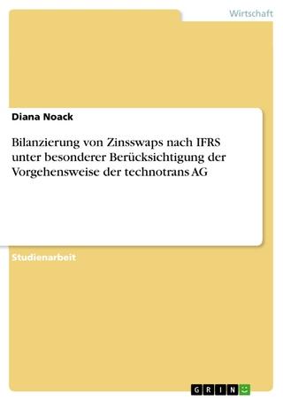Bilanzierung von Zinsswaps nach IFRS unter besonderer Berücksichtigung der Vorgehensweise der technotrans AG - Diana Noack