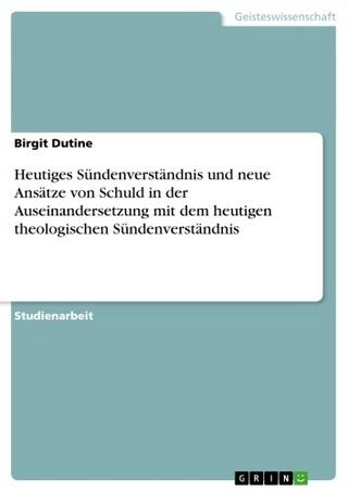 Heutiges Sündenverständnis und neue Ansätze von Schuld in der Auseinandersetzung mit dem heutigen theologischen Sündenverständnis - Birgit Dutine