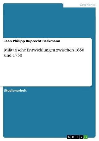 Militärische Entwicklungen zwischen 1650 und 1750 - Jean Philipp Ruprecht Beckmann