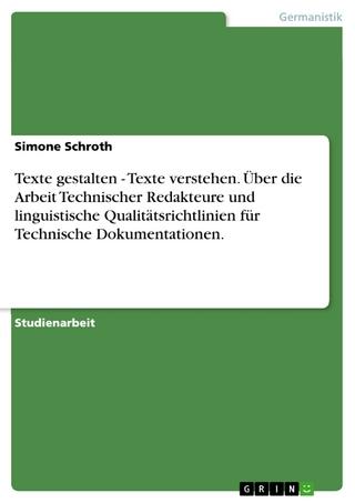 Texte gestalten - Texte verstehen. Über die Arbeit Technischer Redakteure und linguistische Qualitätsrichtlinien für Technische Dokumentationen. - Simone Schroth