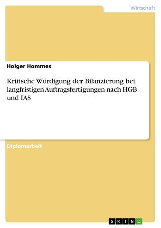 Kritische Würdigung der Bilanzierung bei langfristigen Auftragsfertigungen nach HGB und IAS - Holger Hommes