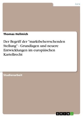 Der Begriff der 'marktbeherrschenden Stellung' - Grundlagen und neuere Entwicklungen im europäischen Kartellrecht - Thomas Hellmich