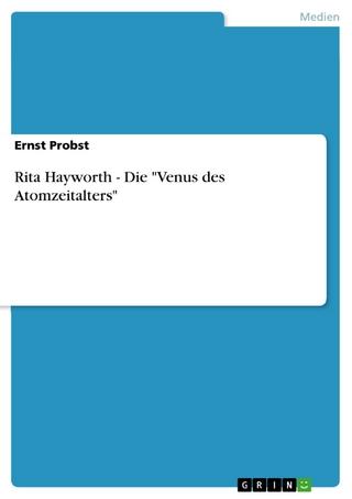 Rita Hayworth - Die 'Venus des Atomzeitalters' - Ernst Probst