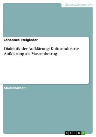 Dialektik der Aufklärung: Kulturindustrie - Aufklärung als Massenbetrug - Johannes Steigleder