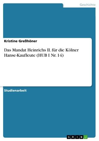 Das Mandat Heinrichs II. für die Kölner Hanse-Kaufleute (HUB I Nr. 14) - Kristine Greßhöner