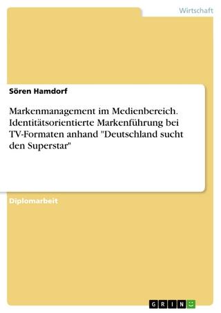 Markenmanagement im Medienbereich. Identitätsorientierte Markenführung bei TV-Formaten anhand 'Deutschland sucht den Superstar' - Sören Hamdorf