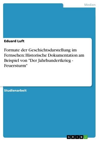 Formate der Geschichtsdarstellung im Fernsehen: Historische Dokumentation am Beispiel von 'Der Jahrhundertkrieg - Feuersturm' - Eduard Luft
