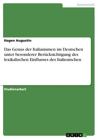 Das Genus der Italianismen im Deutschen unter besonderer Berücksichtigung des lexikalischen Einflusses des Italienischen - Hagen Augustin