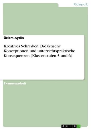 Kreatives Schreiben. Didaktische Konzeptionen und unterrichtspraktische Konsequenzen (Klassenstufen 5 und 6) - Özlem Aydin