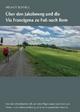 Über den Jakobsweg und die Via Francigena zu Fuß nach Rom - Helmut Schnell