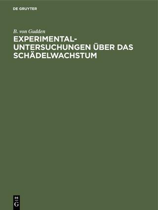 Experimental-Untersuchungen über das Schädelwachstum - B. von Gudden