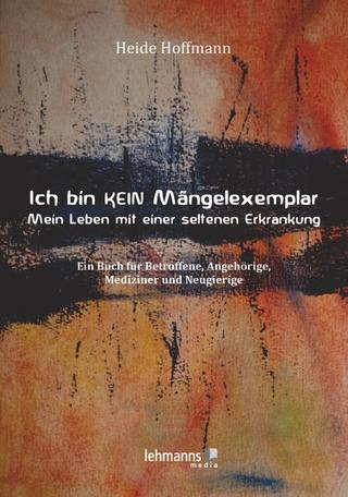 Ich bin K E I N Mängelexemplar ? mein Leben mit einer seltenen Erkrankung - Heide Hoffmann
