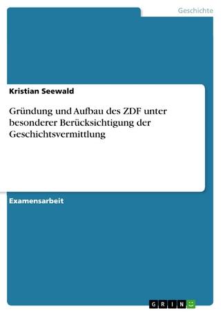 Gründung und Aufbau des ZDF unter besonderer Berücksichtigung der Geschichtsvermittlung - Kristian Seewald