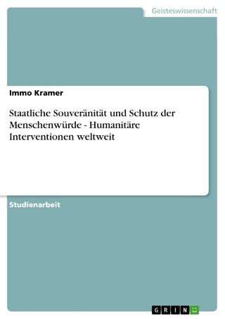 Staatliche Souveränität und Schutz der Menschenwürde - Humanitäre Interventionen weltweit - Immo Kramer