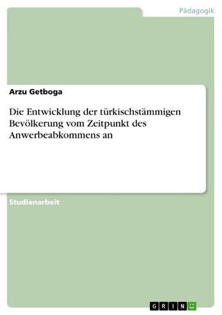 Die Entwicklung der türkischstämmigen Bevölkerung vom Zeitpunkt des Anwerbeabkommens an - Arzu Getboga