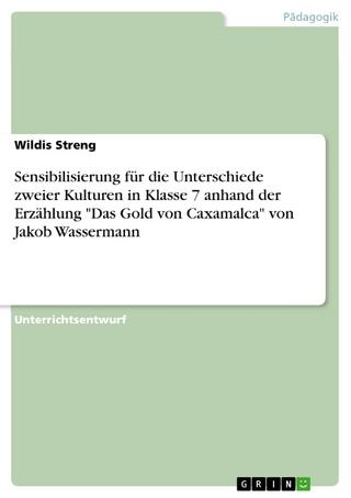 Sensibilisierung für die Unterschiede zweier Kulturen in Klasse 7 anhand der Erzählung 'Das Gold von Caxamalca' von Jakob Wassermann - Wildis Streng