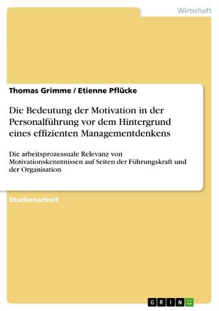 Die Bedeutung der Motivation in der Personalführung vor dem Hintergrund eines effizienten Managementdenkens - Thomas Grimme; Etienne Pflücke