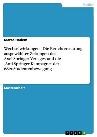 Wechselwirkungen - Die Berichterstattung ausgewählter Zeitungen des Axel-Springer-Verlages und die 'Anti-Springer-Kampagne' der 68er-Studentenbewegung - Marco Hadem