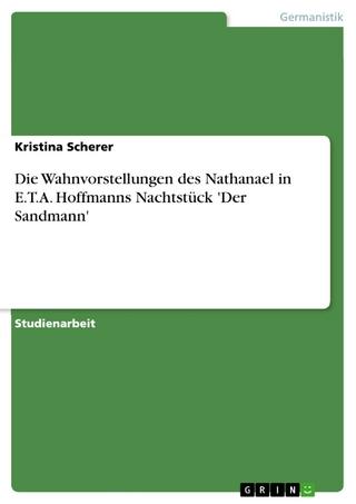 Die Wahnvorstellungen des Nathanael in E.T.A. Hoffmanns Nachtstück 'Der Sandmann' - Kristina Scherer