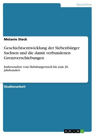 Geschichtsentwicklung der Siebenbürger Sachsen und die damit verbundenen Grenzverschiebungen - Melanie Steck