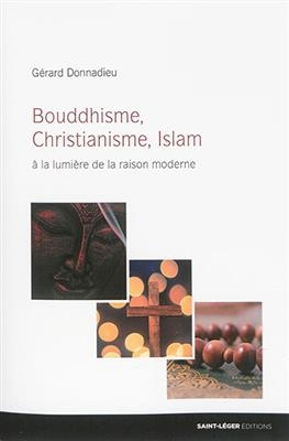 Bouddhisme, christianisme, islam : à la lumière de la raison moderne - Gérard Donnadieu