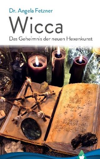 Wicca - Das Geheimnis der neuen Hexenkunst - Dr. Angela Fetzner