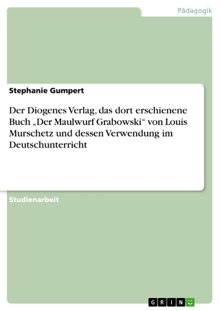 Der Diogenes Verlag,  das dort erschienene Buch 'Der Maulwurf Grabowski'  von Louis Murschetz  und dessen Verwendung im Deutschunterricht - Stephanie Gumpert