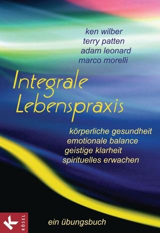 Integrale Lebenspraxis - Ken Wilber; Terry Patten; Adam Leonard; Marco Morelli
