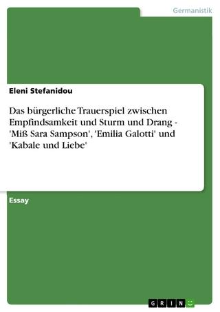 Das bürgerliche Trauerspiel zwischen Empfindsamkeit und Sturm und Drang - 'Miß Sara Sampson', 'Emilia Galotti' und 'Kabale und Liebe' - Eleni Stefanidou